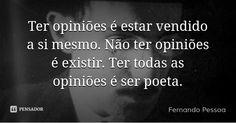 Ter opiniões é estar vendido a si mesmo. Não ter opiniões é existir. Ter todas as opiniões é ser poeta. — Fernando Pessoa