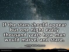 If the stars should appear but one night every thousand years how man would marvel and stare.