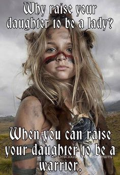Raise your daughter to be a warrior.