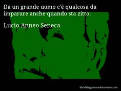 Aforisma di Lucio Anneo Seneca : Da un grande uomo c'è qualcosa da imparare anche quando sta zitto.