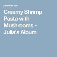 Creamy Shrimp Pasta with Mushrooms - Julia's Album