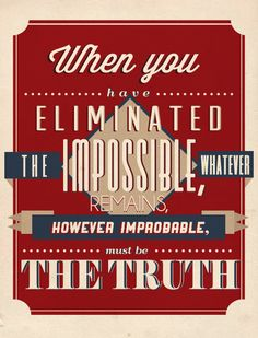 When you eliminated the Impossible, whatever remains, however impossible, must be the truth.