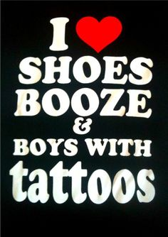 shoes, booze and boys with tattoos!  Somebody please tell me where I can get this shirt!