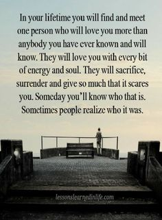 Love Quotes In your life you will find and meet one person who will love you more than anybody you have ever known and will know.