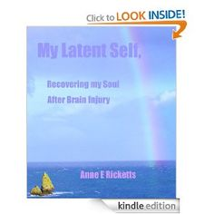 """""""My Latent Self, Recovering My Soul After Brain Injury"""" by Anne Ricketts Book 1, This Book, Traumatic Brain Injury, Something To Do, Spirituality, Self, Challenges, Author, Life"""