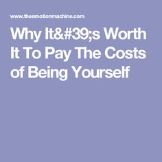 Why It's Worth It To Pay The Costs of Being Yourself