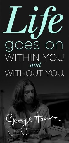 """""""Life goes on within you and without you."""" - George Harrison"""