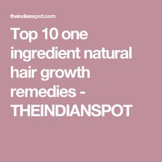 Top 10 one ingredient natural hair growth remedies - THEINDIANSPOT