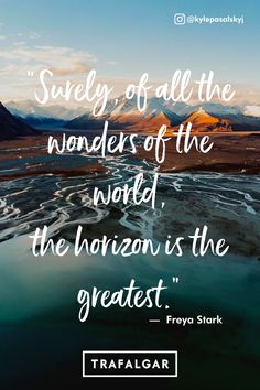 "Travel quotes to inspire your next trip. ""Surely, of all the wonders of the world, the horizon is the greatest"". Inspirational travel quotes.  #trafalgartravel #adventurequotes #wanderlustquotes #bestravelquotes"