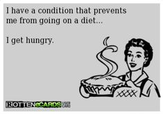 Story of my life!  I have a condition that prevents me from going on a diet...I get hungry