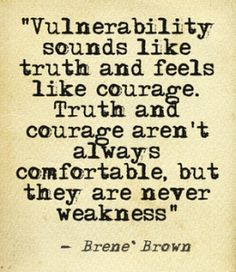 Vulnerability sounds like truth and feels like courage. Truth and courage aren't always comfortable but they are never weakness. - Brene Brown