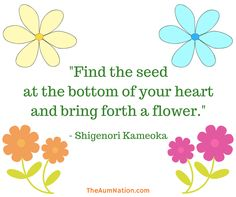 """""""Find the seed at the bottom of your heart and bring forth a flower."""" - Shigenori Kameoka"""