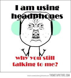 Plz don't!! I hate when people talk to me when I'm wearing headphones