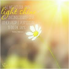 As we let our own light shine, we unconciously give other people permission to do the samen ~ Marianne WIlson ~