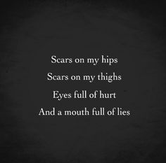 Scars On My Hips, Scars On My Thighs, Eyes Full Of Hurt And A Mouth Full Of Lies hurt tears sad quotes depression quotes sad life quotes quotes about depression The Words, Dark Quotes, Me Quotes, Qoutes, Random Quotes, Cutting Quotes, Stress, My Demons, Graphic Quotes
