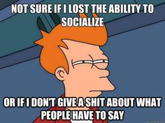 not sure if i lost the ability to socialize or if i dont give a shit about what people have to say