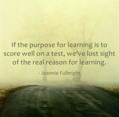 """If the purpose for learning is to score well on a test, we've lost sight of the real reason for learning."" - Jeannie Fulbright"