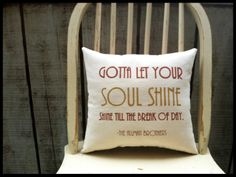 Gotta let your soul shine, shine till the break of day.  - The Allman Brothers
