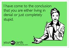 """""""I have come to the conclusion that you are either living in denial or just completely stupid"""" haha or both #ecard #denial"""