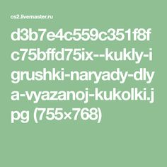 d3b7e4c559c351f8fc75bffd75ix--kukly-igrushki-naryady-dlya-vyazanoj-kukolki.jpg (755×768)