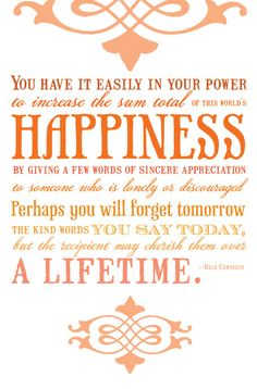 You have it easily in your power to increase the sum total of this world's happiness by giving a few words of sincere appreciation to someone who is longely or discouraged.  Perhaps you will forget tomorrow the kind words you say today, but the recipient may cherish them over a lifetime. -Dale Carnegie
