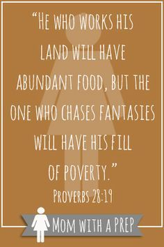 """""""He who works his land will have abundant food, but the one who chases fantasies will have his fill of poverty."""" Proverbs 28:19"""