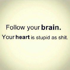 Follow your brain.  Your heart is stupid as shit