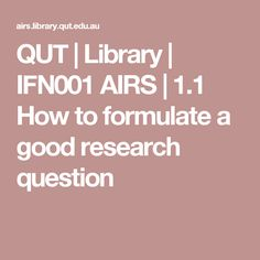 QUT | Library | IFN001 AIRS | 1.1 How to formulate a good research question