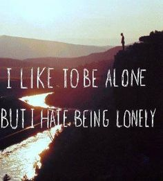 lonely is what i hate love being alone
