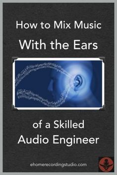 How to Mix Music with the Ears of a Skilled Audio Engineer http://ehomerecordingstudio.com/mix-music/