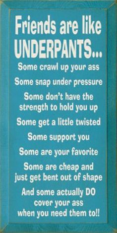 Friends are like underpants - love this!!