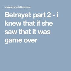 Betrayel: part 2 -  i knew that if she saw that it was game over