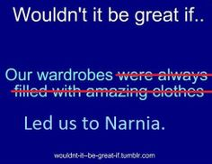 I'd give away all my amazing clothes (save one outfit because it'd suck to walk around naked all the time) for a wardrobe to lead me to Narnia.    True story.