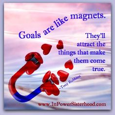 Goals are like magnets.  they'll attract the things that make them come true.