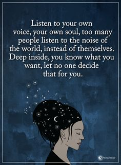 Listen to your own voice your own soul, too many people listen to the noise of the world, instead of themselves. Deep inside, you know what you want, let no one decide that for you.