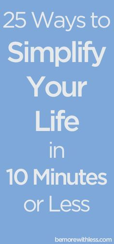 Because I want to cut out all the things that aren't important, so that I can focus on the things that matter... 25 Ways to Simplify Your Life in 10 Minutes or Less