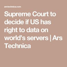 Supreme Court to decide if US has right to data on world's servers | Ars Technica