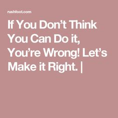 If You Don't Think You Can Do it, You're Wrong!  Let's Make it Right. |