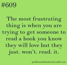 It is very frustrating. But I'm sure I've done the same thing to others who try to get me to read a book they've loved. Eventually I'll get to it!