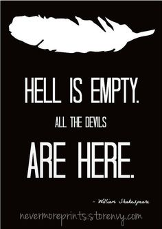 Hell is empty. All the devils are here. - William Shakespeare