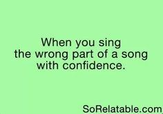 When you Sing the wrong part of a song with confidence... Yep ._.