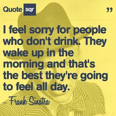 I feel sorry for people who don't drink. They wake up in the morning and that's the best they're going to feel all day.  - Frank Sinatra #quotesqr #quotes #celebrityquotes