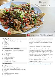Bad Ass Vegan Nachos   By Hannah Janish  Printer Friendly PDF For This Recipe  Published : August 26th 2015  Description : What if you could still have vegan nachos? What if there was a nacho recipe that was so healthy, you could eat it everyday, that's what I've created for you!  Prep Time : 10 Minutes  Cook Time : 10 Minutes  Total Time : 20 Minutes  Chip Ingredients  Organic Corn Tortillas (cut into triangles) 1 Lime Sea Salt Chili Powder Cumin Nacho Cheese Sauce Ingredients  1 Small Red…