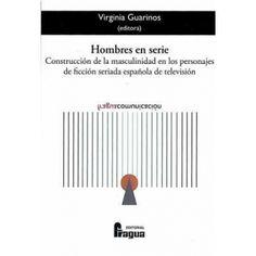 Hombres en serie : construcción de la masculinidad en los personajes de la ficción seriada española de televisión / Virginia Guarinos, (editora)