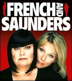 French and Saunders--brilliant comediennes.