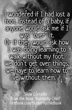 """I wondered if I had lost a foot, instead of a baby, if anyone would ask me if I was """"over"""" it. Or if they would ask how I was doing learning to walk without my foot. We don't get over things; we have to learn how to live without them. #stillbirth #pregnancyloss #stopEb #Ebawareness http://www.butterflychildamothersjourney.com"""
