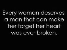 Every woman deserves a man that can make her forget her heart was ever broken. #quote