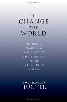 To Change the World: The Irony, Tragedy, and Possibility of Christianity in the Late Modern World: James Davison Hunter