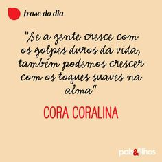 """""""Se a gente cresce com os golpes duros da vida, também podemos crescer com os toques suaves na alma! Cora Coralina"""