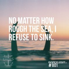 """ No matter how rough the sea, I refuse to sink """
